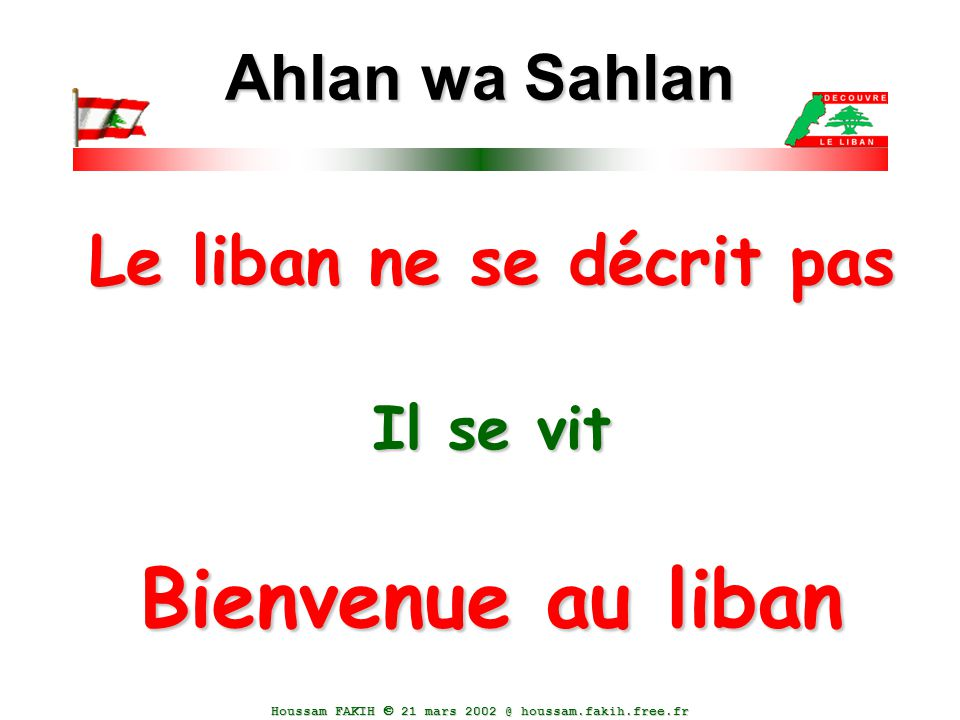Houssam FAKIH  21 mars 2002 @ houssam.fakih.free.fr Le liban ne se décrit pas Il se vit Bienvenue au liban Ahlan wa Sahlan