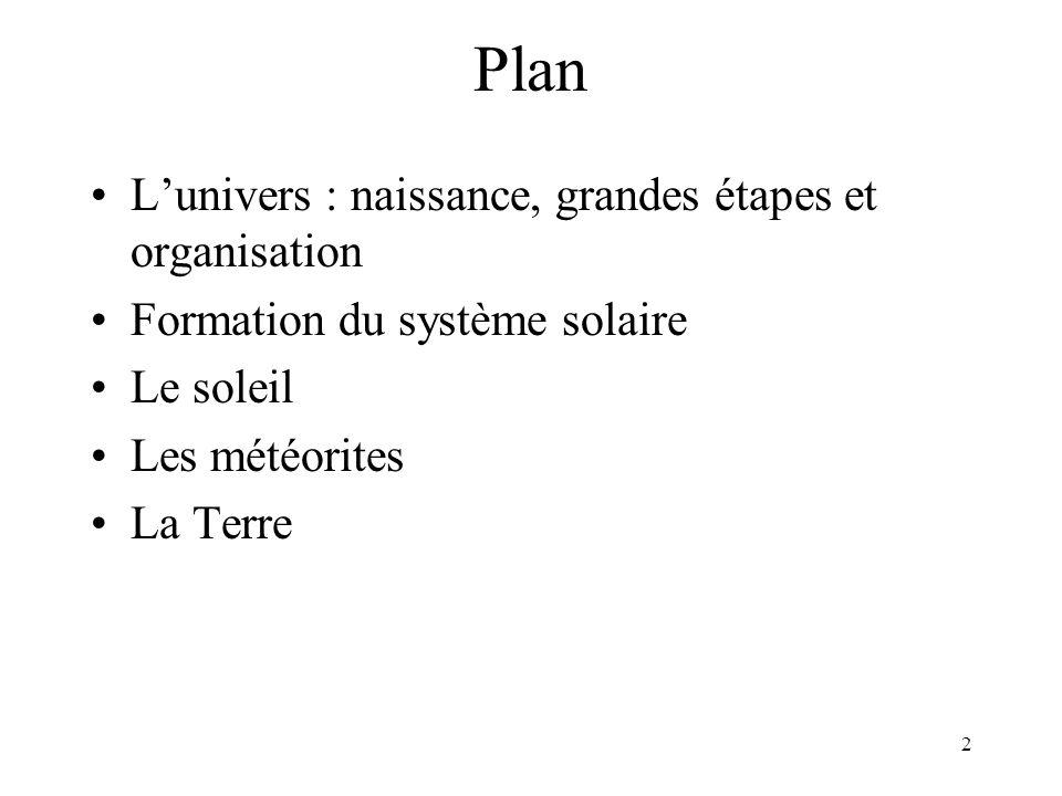 2 Plan L'univers : naissance, grandes étapes et organisation Formation du système solaire Le soleil Les météorites La Terre