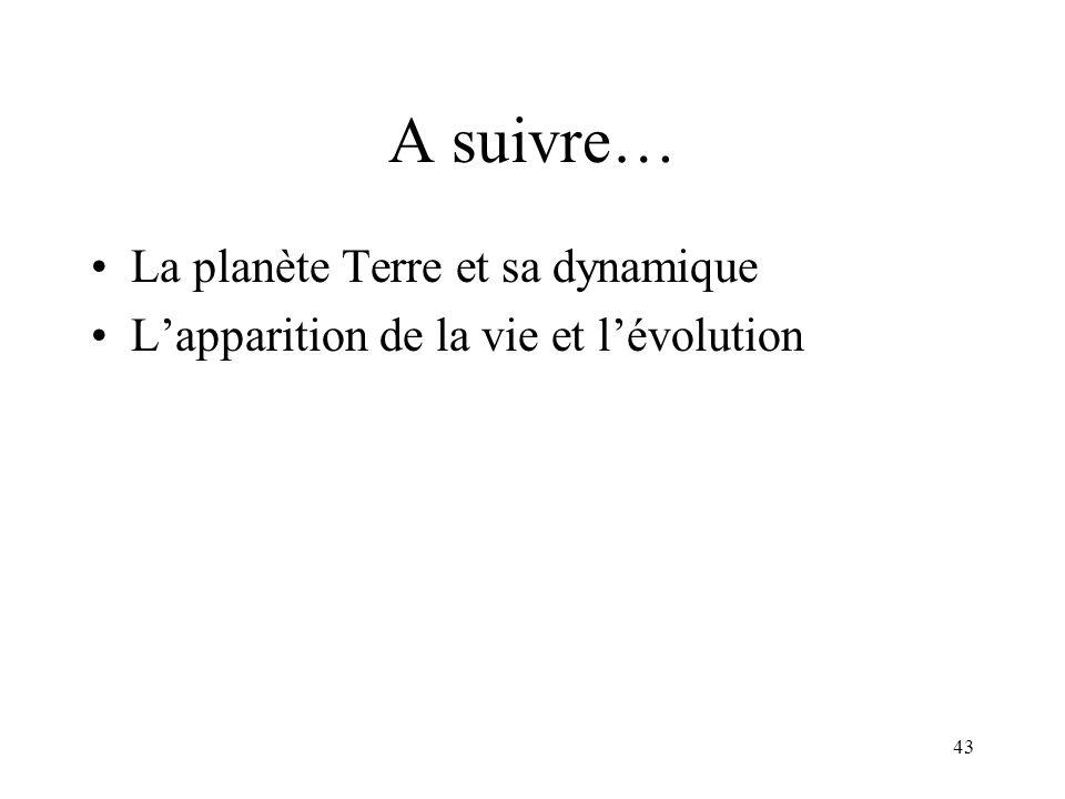 43 A suivre… La planète Terre et sa dynamique L'apparition de la vie et l'évolution