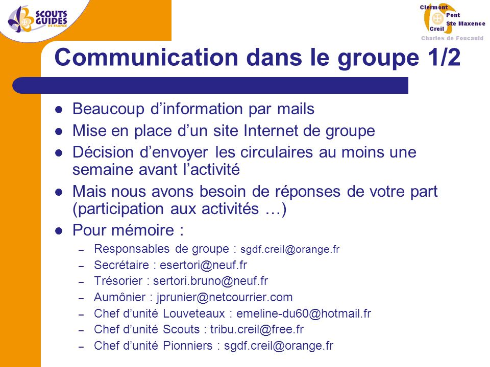 Communication dans le groupe 1/2 Beaucoup d'information par mails Mise en place d'un site Internet de groupe Décision d'envoyer les circulaires au moins une semaine avant l'activité Mais nous avons besoin de réponses de votre part (participation aux activités …) Pour mémoire : – Responsables de groupe : sgdf.creil@orange.fr – Secrétaire : esertori@neuf.fr – Trésorier : sertori.bruno@neuf.fr – Aumônier : jprunier@netcourrier.com – Chef d'unité Louveteaux : emeline-du60@hotmail.fr – Chef d'unité Scouts : tribu.creil@free.fr – Chef d'unité Pionniers : sgdf.creil@orange.fr