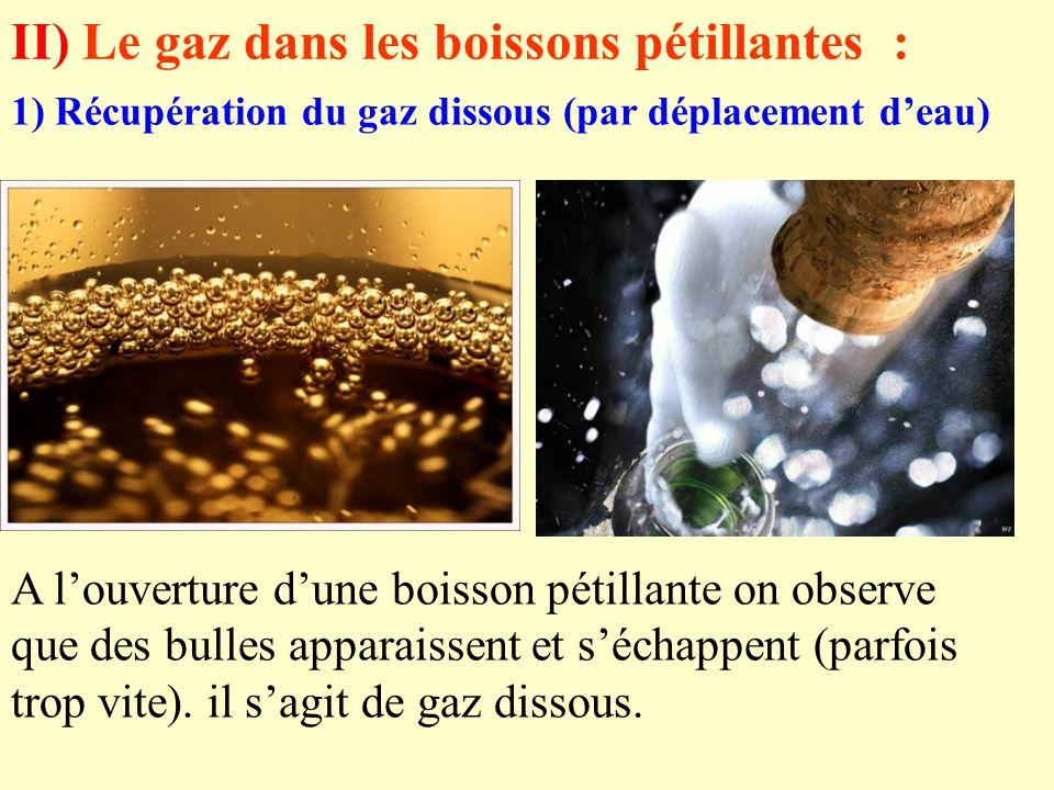 II) Le gaz dans les boissons pétillantes : A l'ouverture d'une boisson pétillante on observe que des bulles apparaissent et s'échappent (parfois trop vite).