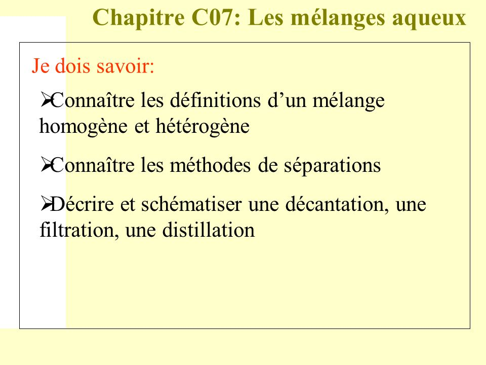 Chapitre C07: Les mélanges aqueux Je dois savoir:  Connaître les définitions d'un mélange homogène et hétérogène  Connaître les méthodes de séparations  Décrire et schématiser une décantation, une filtration, une distillation