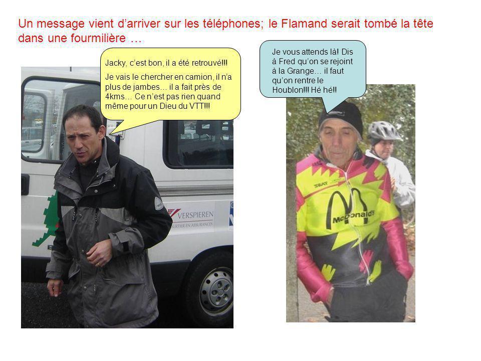Un message vient d'arriver sur les téléphones; le Flamand serait tombé la tête dans une fourmilière … Jacky, c'est bon, il a été retrouvé!!! Je vais l