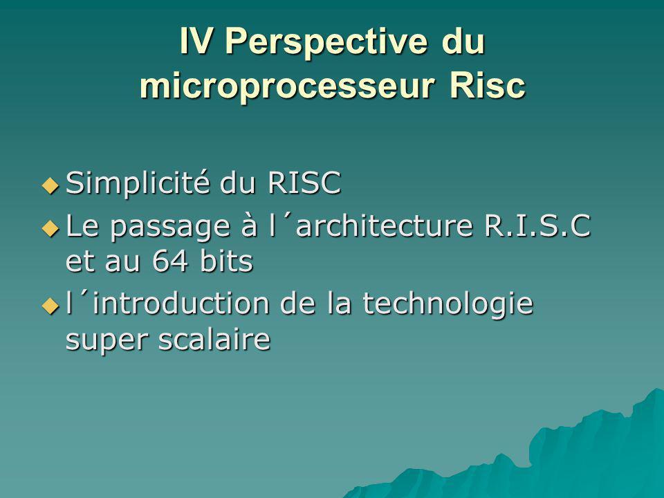 IV Perspective du microprocesseur Risc  Simplicité du RISC  Le passage à l´architecture R.I.S.C et au 64 bits  l´introduction de la technologie super scalaire