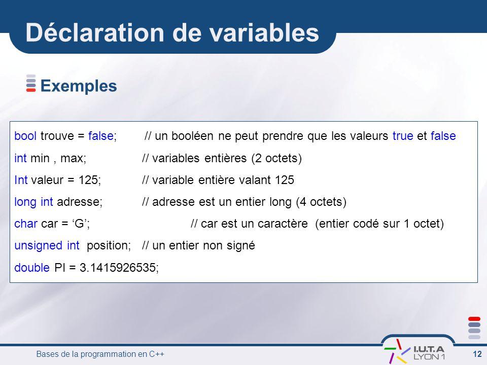 Bases de la programmation en C++ 12 Déclaration de variables bool trouve = false; // un booléen ne peut prendre que les valeurs true et false int min, max; // variables entières (2 octets) Int valeur = 125; // variable entière valant 125 long int adresse; // adresse est un entier long (4 octets) char car = 'G'; // car est un caractère (entier codé sur 1 octet) unsigned int position; // un entier non signé double PI = 3.1415926535; Exemples