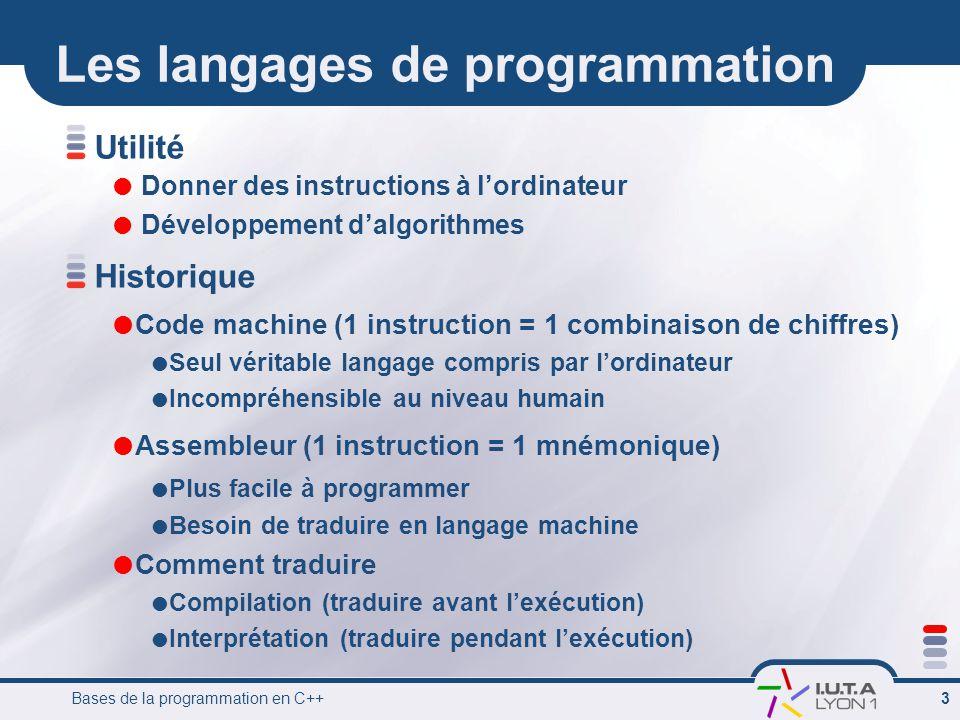 Bases de la programmation en C++ 14 Les opérateurs  Affectation: =  Opérateurs arithmétiques  Addition: +  Soustraction: -  Multiplication: *  Division: / (division entière dans le cas de int)  Modulo: % (reste de la division entière)  Opérateurs arithmétiques unaires (un seul opérande)  Moins unaire: -  Incrémentation: ++  Decrémentation: --  Opérateurs logiques  Négation: .