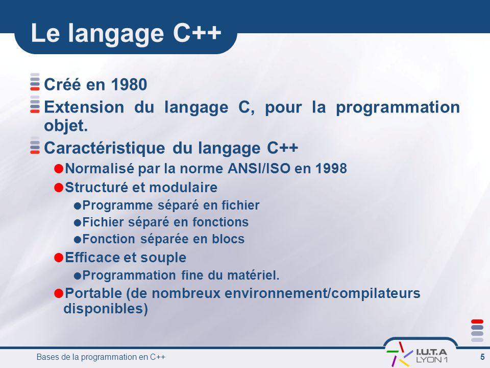 Bases de la programmation en C++ 6 Structure d'un programme C++ Un programme se présente comme une suite de fichiers Fichier C++ (*.cpp) Compilateur Code objet (*.obj) Bibliothèque Editeur de liens Programme Exécutable (*.exe) C++ est un langage compilé