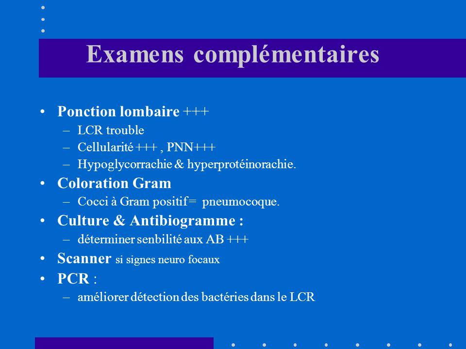Examens complémentaires Ponction lombaire +++ –LCR trouble –Cellularité +++, PNN+++ –Hypoglycorrachie & hyperprotéinorachie. Coloration Gram –Cocci à