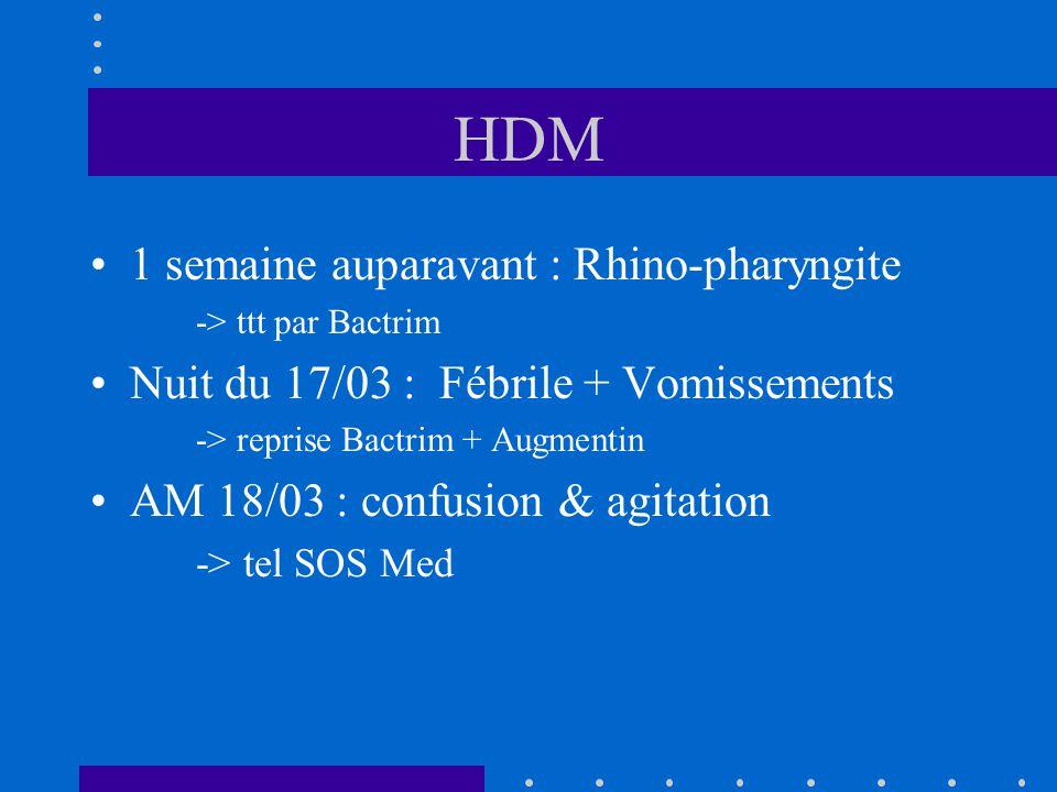 HDM 1 semaine auparavant : Rhino-pharyngite -> ttt par Bactrim Nuit du 17/03 : Fébrile + Vomissements -> reprise Bactrim + Augmentin AM 18/03 : confus