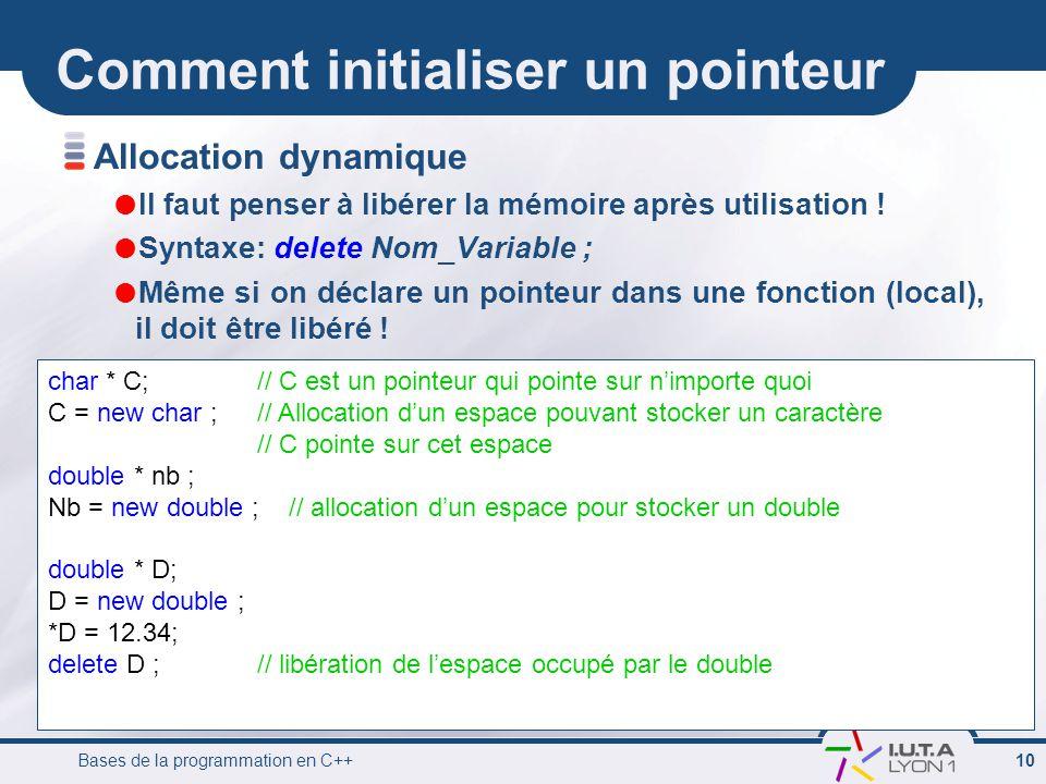 Bases de la programmation en C++ 10 Comment initialiser un pointeur Allocation dynamique  Il faut penser à libérer la mémoire après utilisation !  S