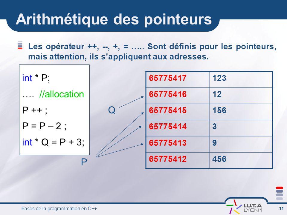 Bases de la programmation en C++ 11 Arithmétique des pointeurs Les opérateur ++, --, +, = ….. Sont définis pour les pointeurs, mais attention, ils s'a