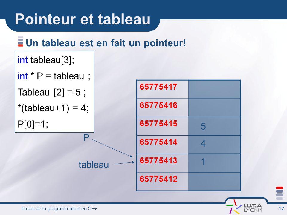 Bases de la programmation en C++ 12 Pointeur et tableau Un tableau est en fait un pointeur! int tableau[3]; int * P = tableau ; Tableau [2] = 5 ; *(ta