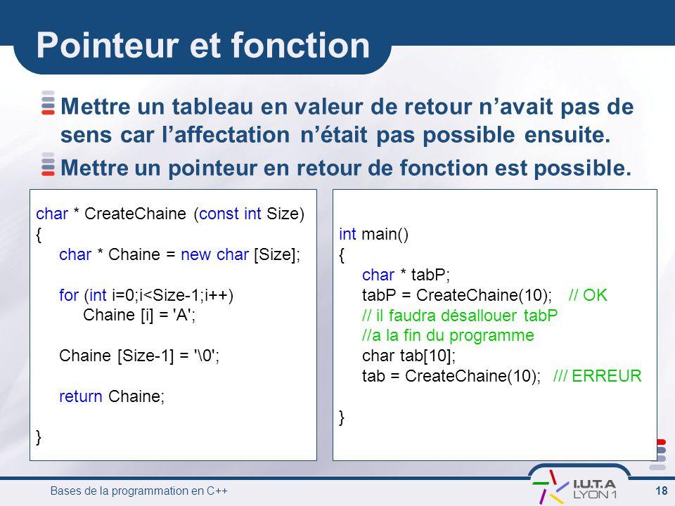 Bases de la programmation en C++ 18 Pointeur et fonction Mettre un tableau en valeur de retour n'avait pas de sens car l'affectation n'était pas possi
