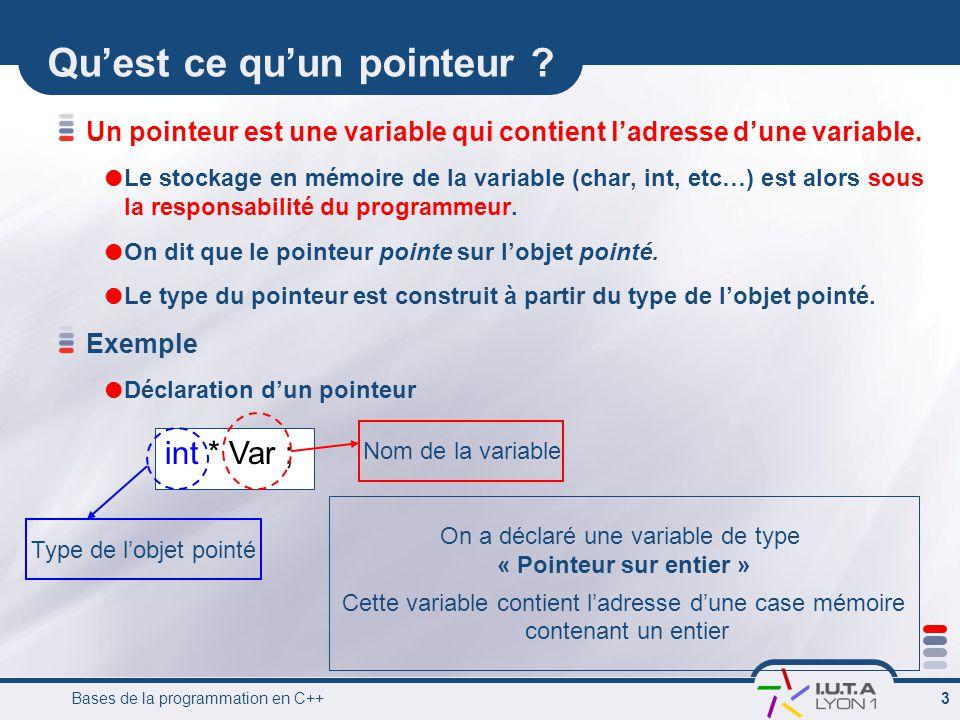 Bases de la programmation en C++ 4 Opérateur concernant les pointeurs & Opérateur d'adresse * Opérateur d'indirection -> Membre d'une structure pointée Soit a une variable et p un pointeur: &a désigne l'adresse de la variable a *p désigne la variable pointée par p Comment accéder à la variable contenue dans un pointeur .