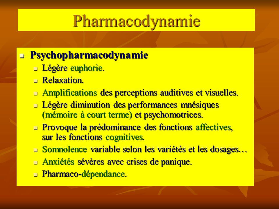 Pharmacodynamie Psychopharmacodynamie Psychopharmacodynamie Légère euphorie. Légère euphorie. Relaxation. Relaxation. Amplifications des perceptions a