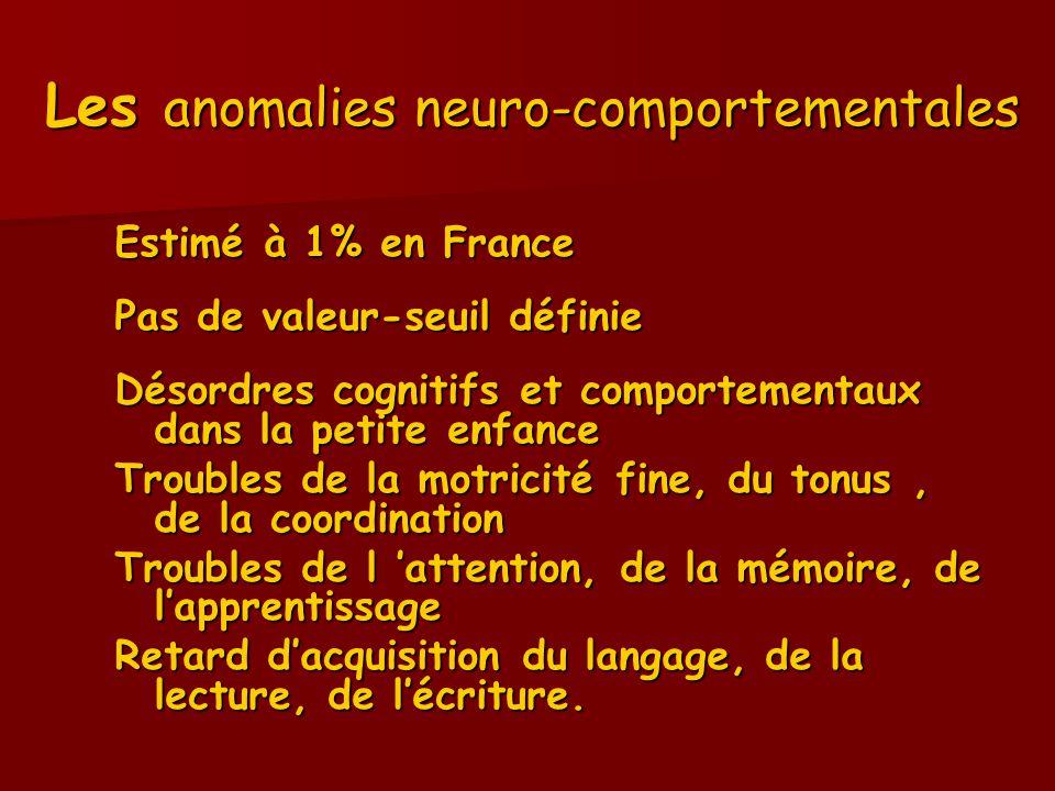 Les anomalies neuro-comportementales Estimé à 1% en France Pas de valeur-seuil définie Désordres cognitifs et comportementaux dans la petite enfance T