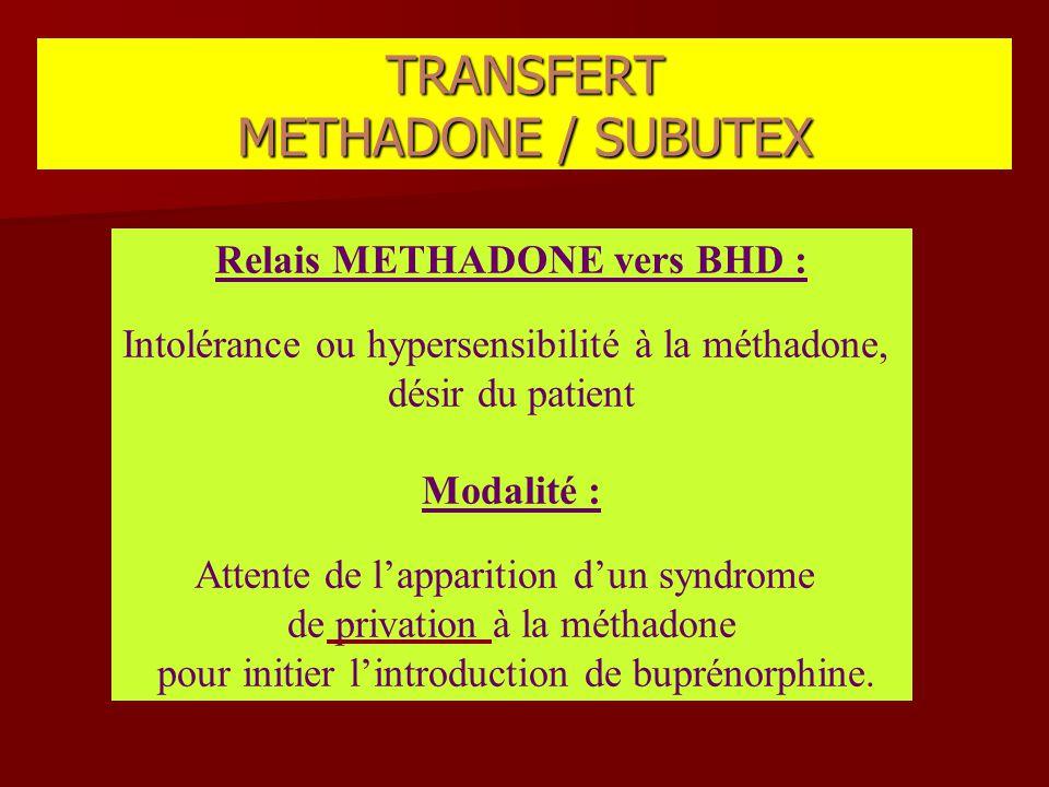 Relais METHADONE vers BHD : Intolérance ou hypersensibilité à la méthadone, désir du patient Modalité : Attente de l'apparition d'un syndrome de priva