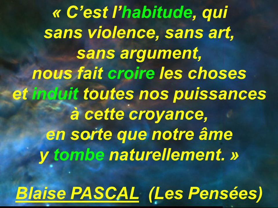 « C'est l'habitude, qui sans violence, sans art, sans argument, nous fait croire les choses et induit toutes nos puissances à cette croyance, en sorte