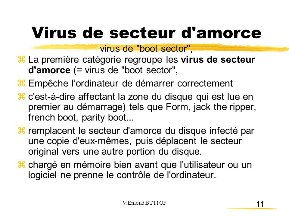 11  La première catégorie regroupe les virus de secteur d amorce (= virus de boot sector ,  Empêche l'ordinateur de démarrer correctement  c est-à-dire affectant la zone du disque qui est lue en premier au démarrage) tels que Form, jack the ripper, french boot, parity boot...