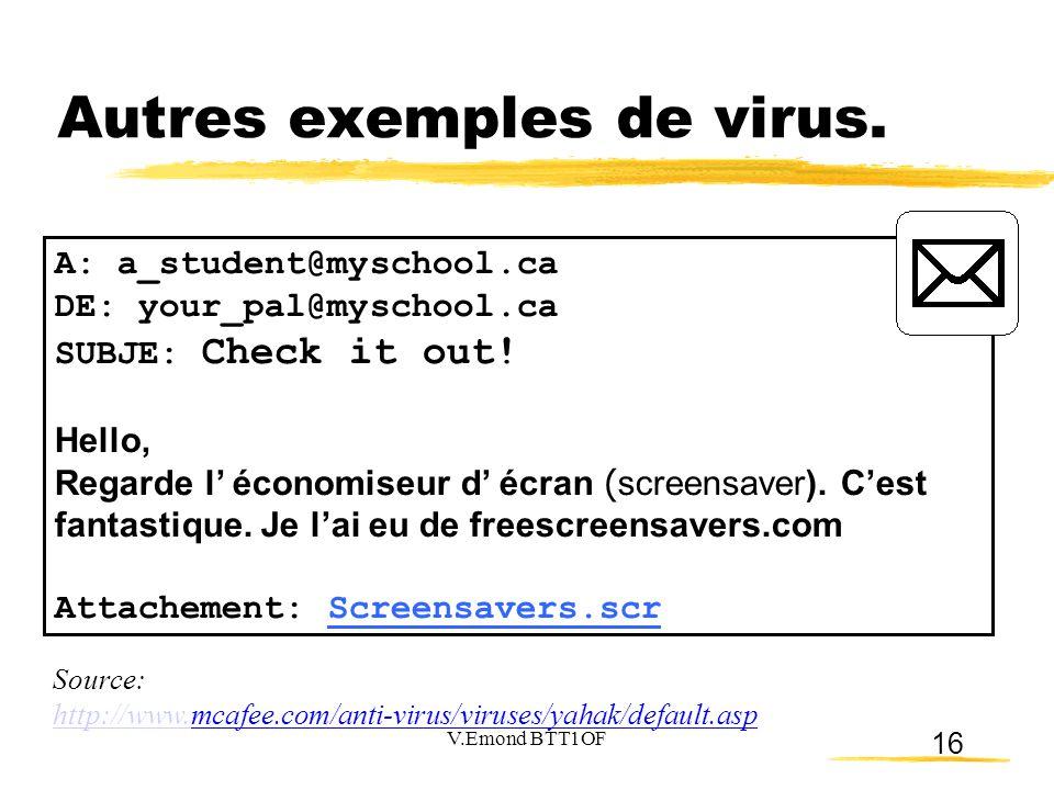 16 Autres exemples de virus. A: a_student@myschool.ca DE: your_pal@myschool.ca SUBJE: Check it out! Hello, Regarde l' économiseur d' écran ( screensav