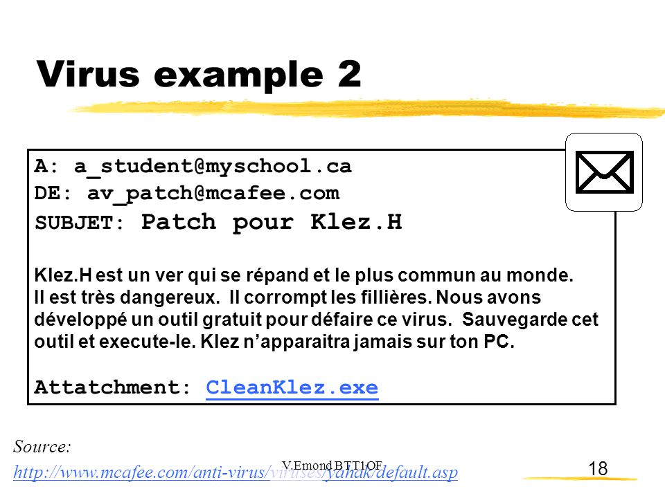 18 Virus example 2 A: a_student@myschool.ca DE: av_patch@mcafee.com SUBJET: Patch pour Klez.H Klez.H est un ver qui se répand et le plus commun au monde.