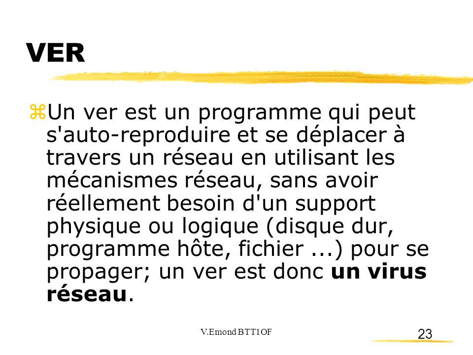 23 VER  Un ver est un programme qui peut s auto-reproduire et se déplacer à travers un réseau en utilisant les mécanismes réseau, sans avoir réellement besoin d un support physique ou logique (disque dur, programme hôte, fichier...) pour se propager; un ver est donc un virus réseau.