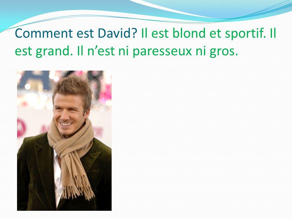 Comment est David Il est blond et sportif. Il est grand. Il n'est ni paresseux ni gros.