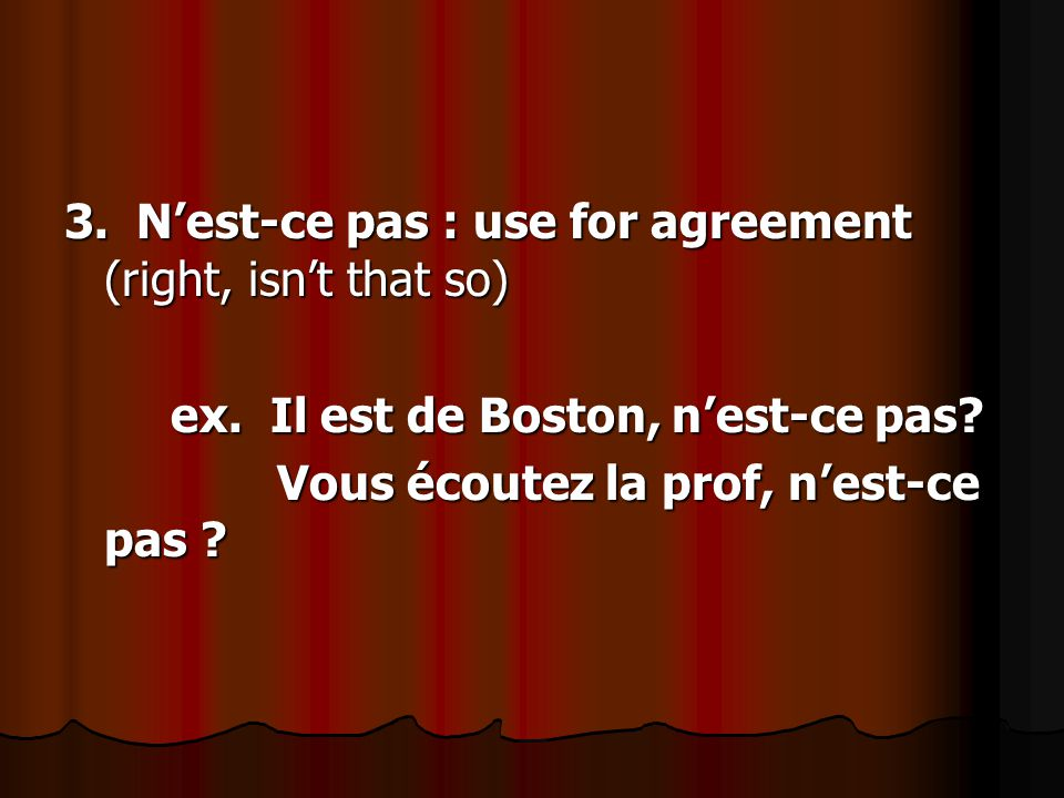 3. N'est-ce pas : use for agreement (right, isn't that so) ex.