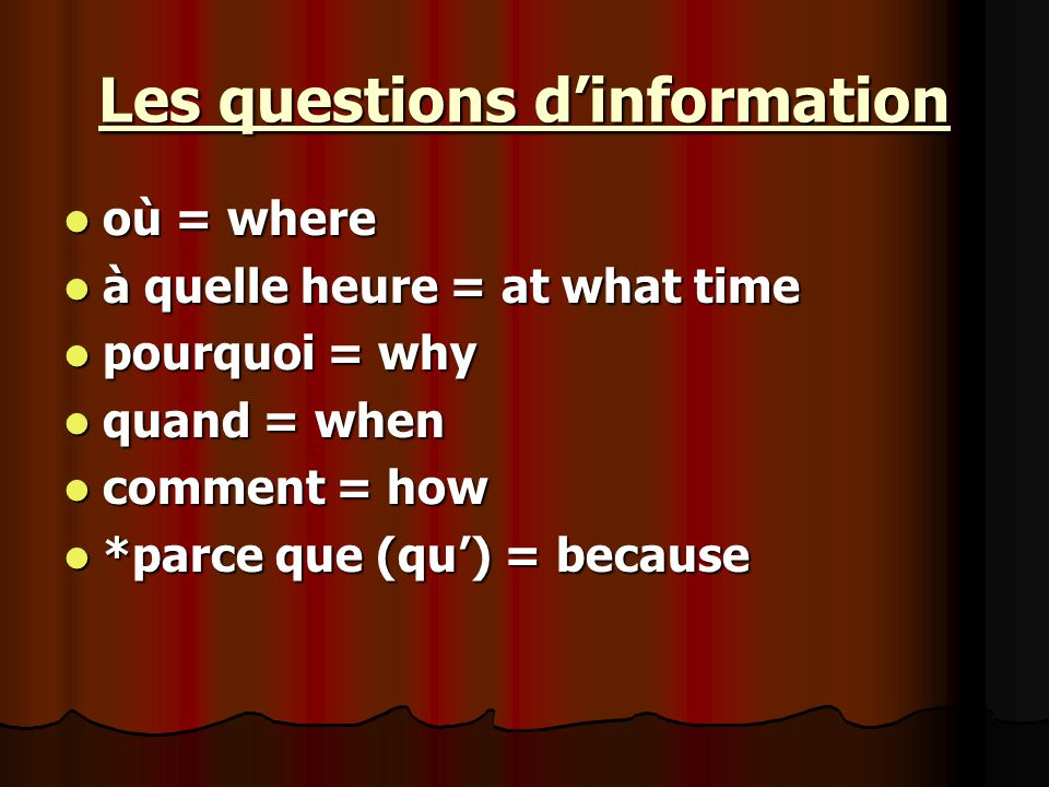 Les questions d'information où = where où = where à quelle heure = at what time à quelle heure = at what time pourquoi = why pourquoi = why quand = when quand = when comment = how comment = how *parce que (qu') = because *parce que (qu') = because