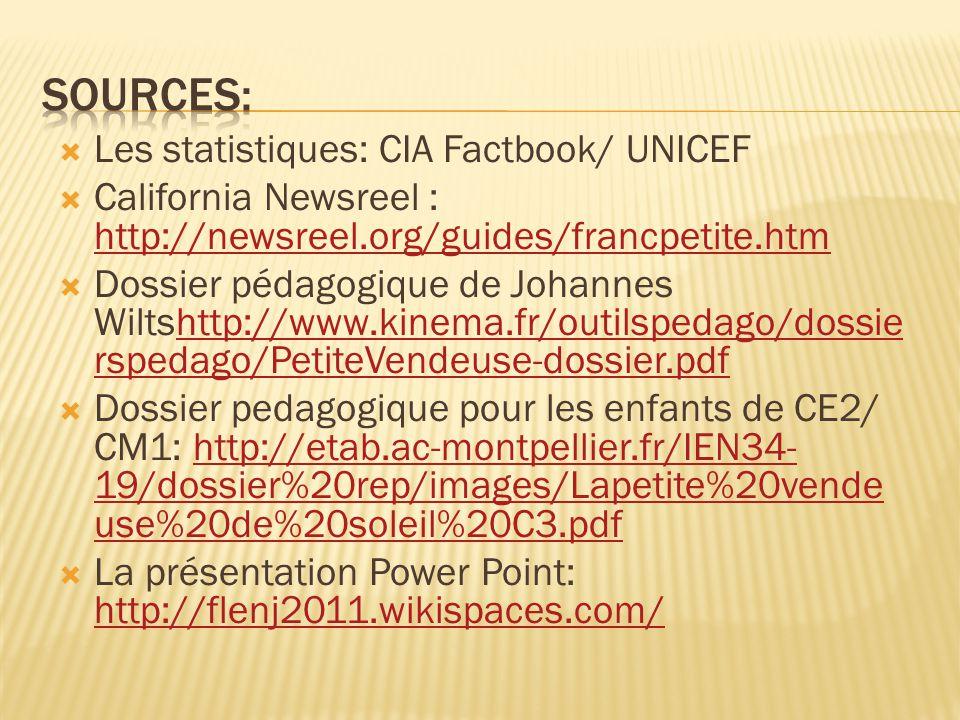  Les statistiques: CIA Factbook/ UNICEF  California Newsreel : http://newsreel.org/guides/francpetite.htm http://newsreel.org/guides/francpetite.htm  Dossier pédagogique de Johannes Wiltshttp://www.kinema.fr/outilspedago/dossie rspedago/PetiteVendeuse-dossier.pdfhttp://www.kinema.fr/outilspedago/dossie rspedago/PetiteVendeuse-dossier.pdf  Dossier pedagogique pour les enfants de CE2/ CM1: http://etab.ac-montpellier.fr/IEN34- 19/dossier%20rep/images/Lapetite%20vende use%20de%20soleil%20C3.pdfhttp://etab.ac-montpellier.fr/IEN34- 19/dossier%20rep/images/Lapetite%20vende use%20de%20soleil%20C3.pdf  La présentation Power Point: http://flenj2011.wikispaces.com/ http://flenj2011.wikispaces.com/