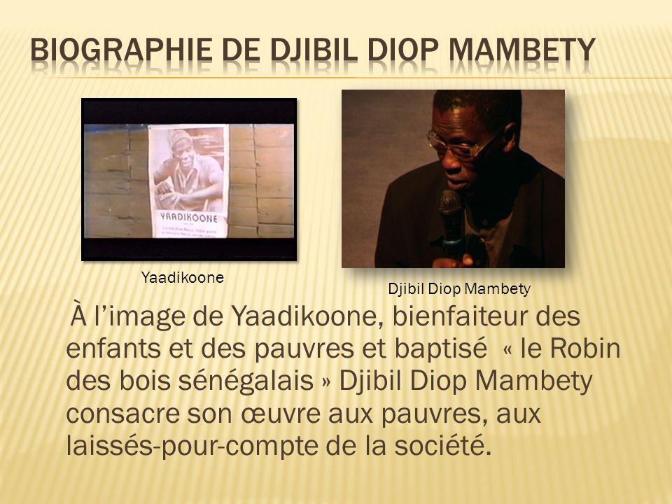 À l'image de Yaadikoone, bienfaiteur des enfants et des pauvres et baptisé « le Robin des bois sénégalais » Djibil Diop Mambety consacre son œuvre aux