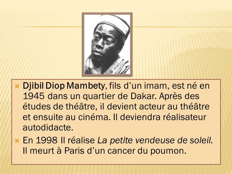  Djibil Diop Mambety, fils d'un imam, est né en 1945 dans un quartier de Dakar. Après des études de théâtre, il devient acteur au théâtre et ensuite