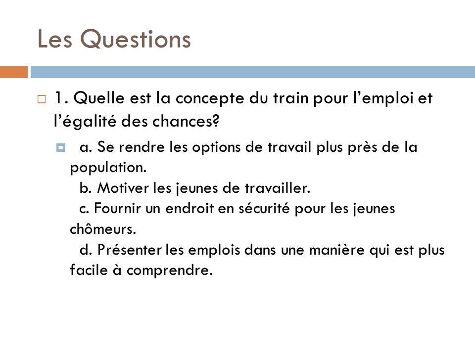 Les Questions  1. Quelle est la concepte du train pour l'emploi et l'égalité des chances?  a. Se rendre les options de travail plus près de la popul
