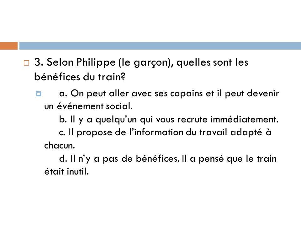  3. Selon Philippe (le garçon), quelles sont les bénéfices du train?  a. On peut aller avec ses copains et il peut devenir un événement social. b. I