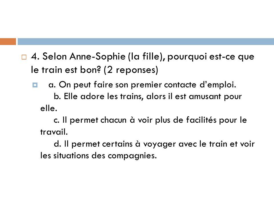  4. Selon Anne-Sophie (la fille), pourquoi est-ce que le train est bon? (2 reponses)  a. On peut faire son premier contacte d'emploi. b. Elle adore