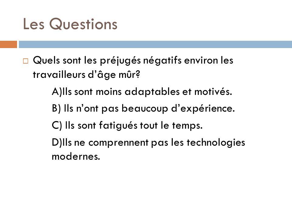 Les Questions  Quels sont les préjugés négatifs environ les travailleurs d'âge mûr? A)Ils sont moins adaptables et motivés. B) Ils n'ont pas beaucoup