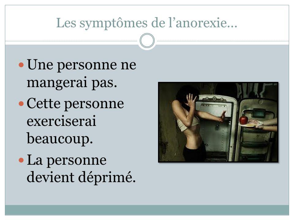 Les symptômes de l'anorexie… Une personne ne mangerai pas. Cette personne exerciserai beaucoup. La personne devient déprimé.