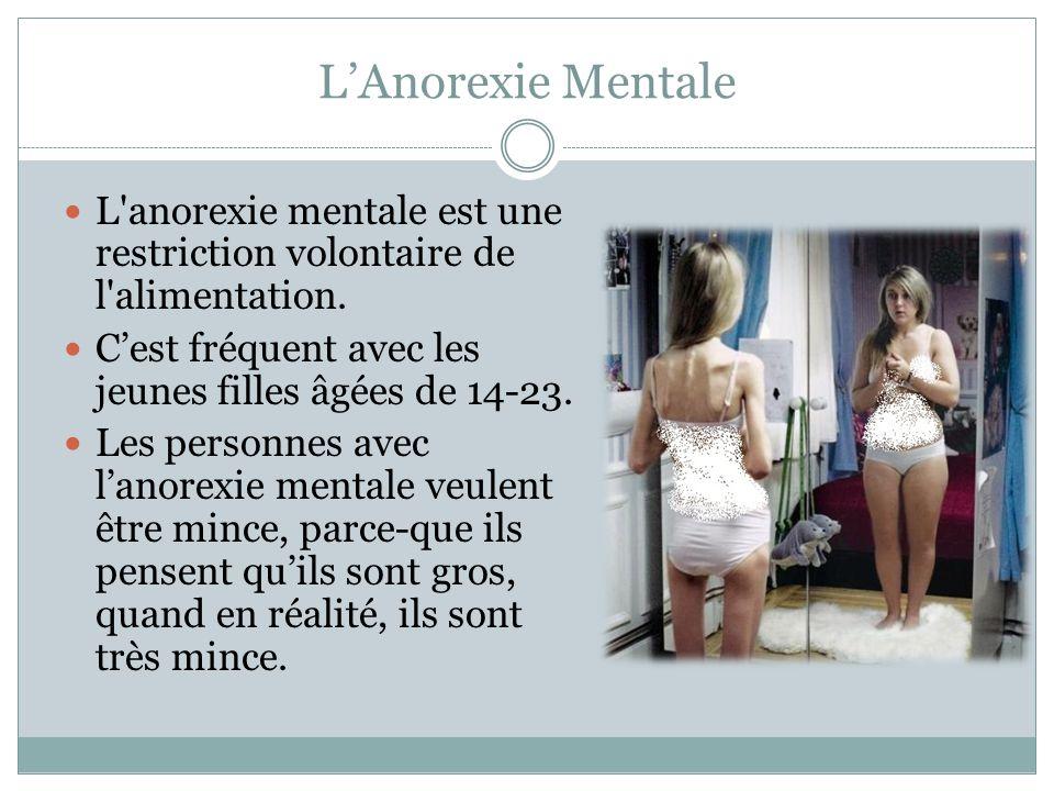 L'Anorexie Mentale L'anorexie mentale est une restriction volontaire de l'alimentation. C'est fréquent avec les jeunes filles âgées de 14-23. Les pers