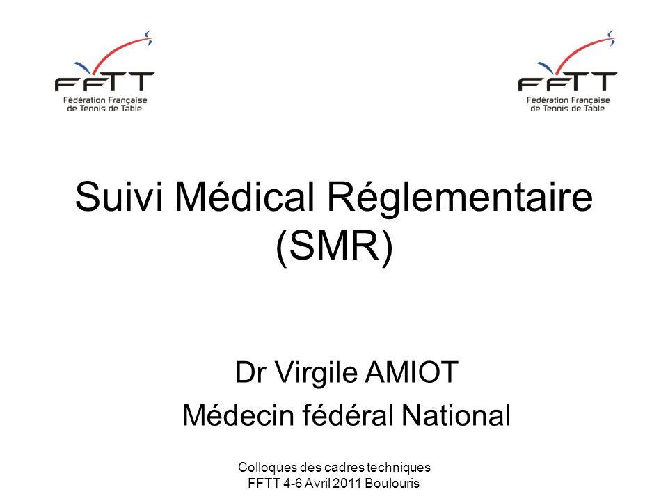 Colloques des cadres techniques FFTT 4-6 Avril 2011 Boulouris Suivi Médical Réglementaire (SMR) Dr Virgile AMIOT Médecin fédéral National