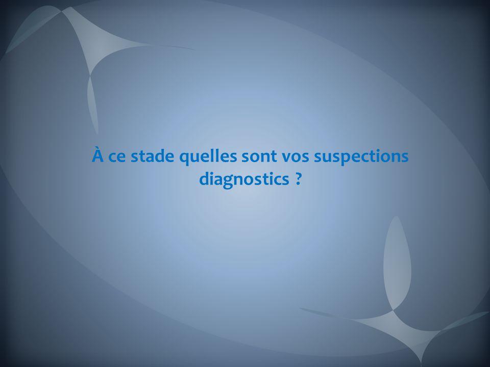 À ce stade quelles sont vos suspections diagnostics ?