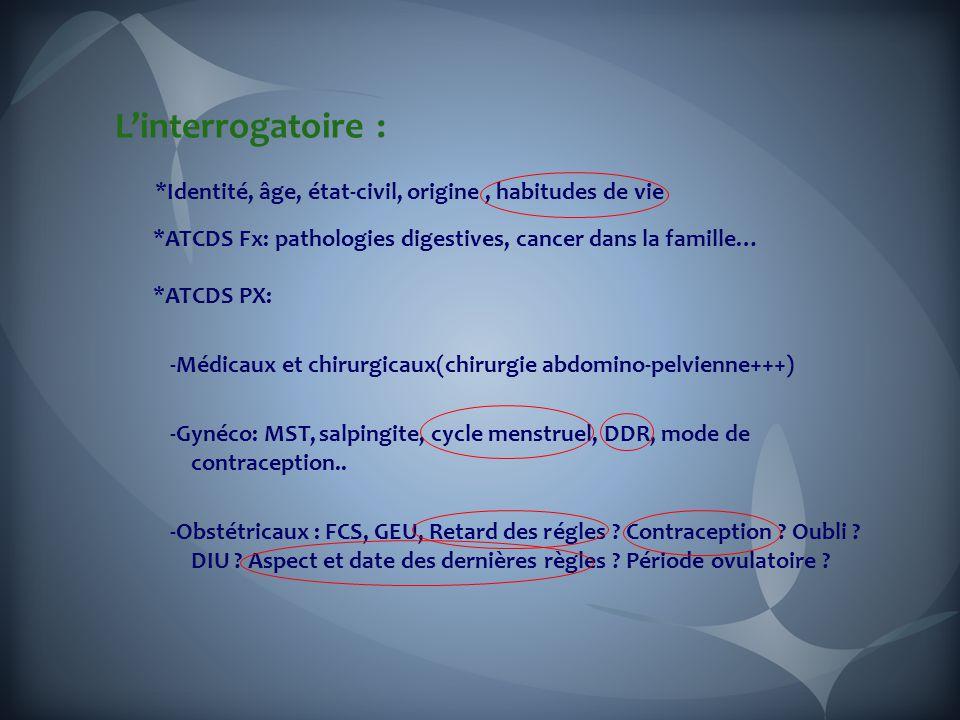 L'interrogatoire : *Identité, âge, état-civil, origine, habitudes de vie *ATCDS Fx: pathologies digestives, cancer dans la famille… *ATCDS PX: -Médicaux et chirurgicaux(chirurgie abdomino-pelvienne+++) -Gynéco: MST, salpingite, cycle menstruel, DDR, mode de contraception..