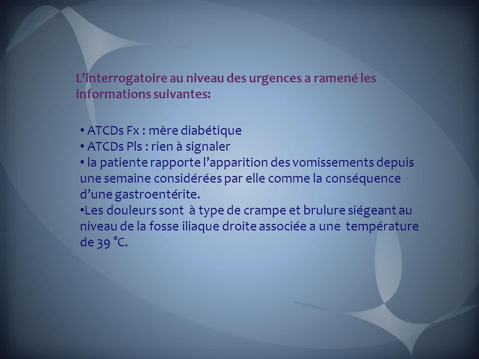 L'interrogatoire au niveau des urgences a ramené les informations suivantes: ATCDs Fx : mère diabétique ATCDs Pls : rien à signaler la patiente rapporte l'apparition des vomissements depuis une semaine considérées par elle comme la conséquence d'une gastroentérite.