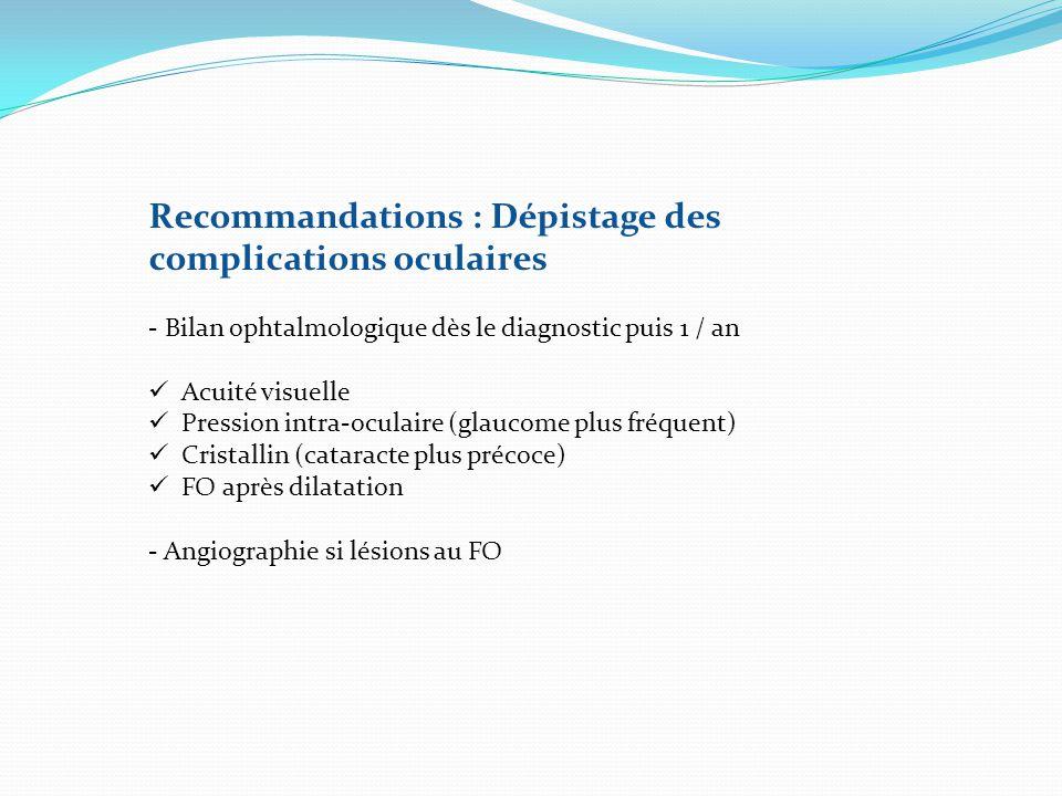 Recommandations : Dépistage des complications oculaires - Bilan ophtalmologique dès le diagnostic puis 1 / an Acuité visuelle Pression intra-oculaire