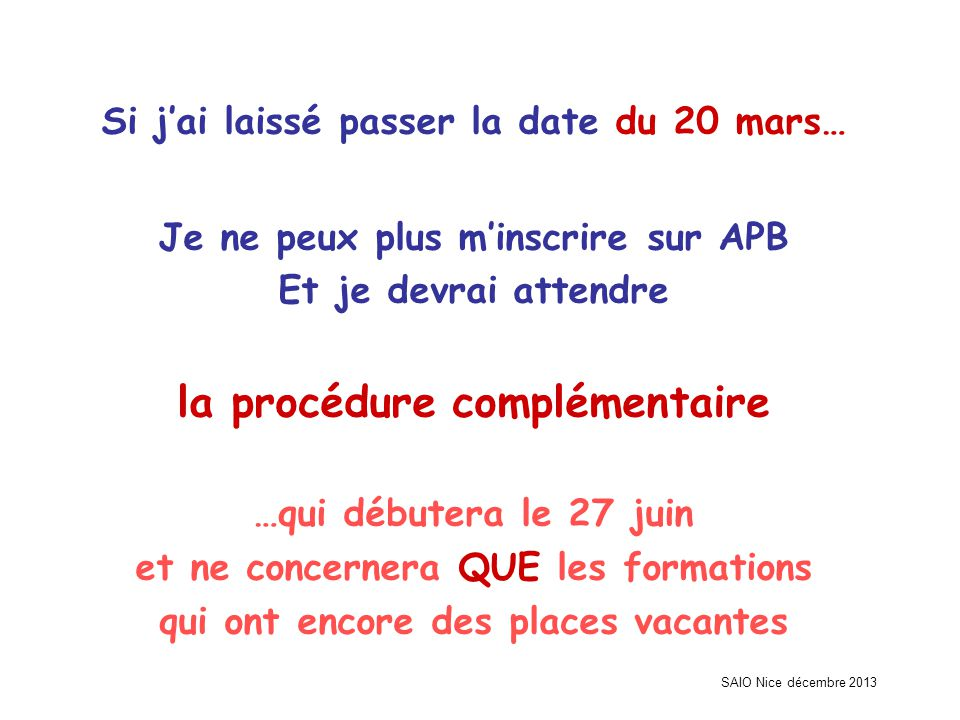 SAIO Nice décembre 2013 Si j'ai laissé passer la date du 20 mars… Je ne peux plus m'inscrire sur APB Et je devrai attendre la procédure complémentaire …qui débutera le 27 juin et ne concernera QUE les formations qui ont encore des places vacantes