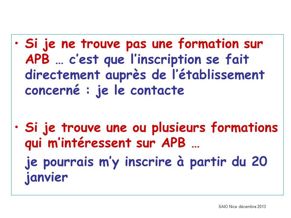 SAIO Nice décembre 2013 Si je ne trouve pas une formation sur APB … c'est que l'inscription se fait directement auprès de l'établissement concerné : je le contacte Si je trouve une ou plusieurs formations qui m'intéressent sur APB … je pourrais m'y inscrire à partir du 20 janvier