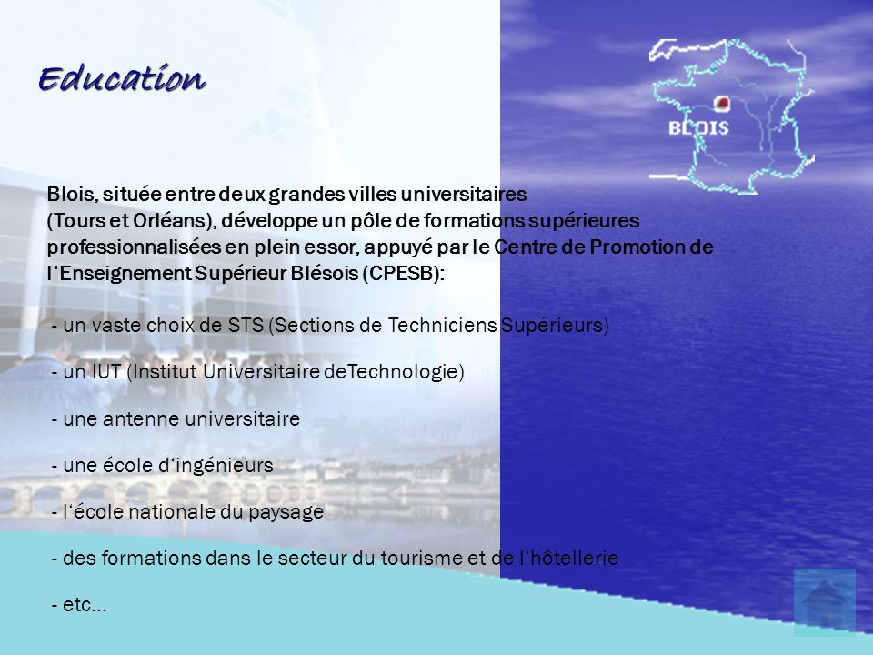 Education Blois, située entre deux grandes villes universitaires (Tours et Orléans), développe un pôle de formations supérieures professionnalisées en plein essor, appuyé par le Centre de Promotion de l'Enseignement Supérieur Blésois (CPESB): - un vaste choix de STS (Sections de Techniciens Supérieurs) - un IUT (Institut Universitaire deTechnologie) - une antenne universitaire - une école d'ingénieurs - l'école nationale du paysage - des formations dans le secteur du tourisme et de l'hôtellerie - etc…