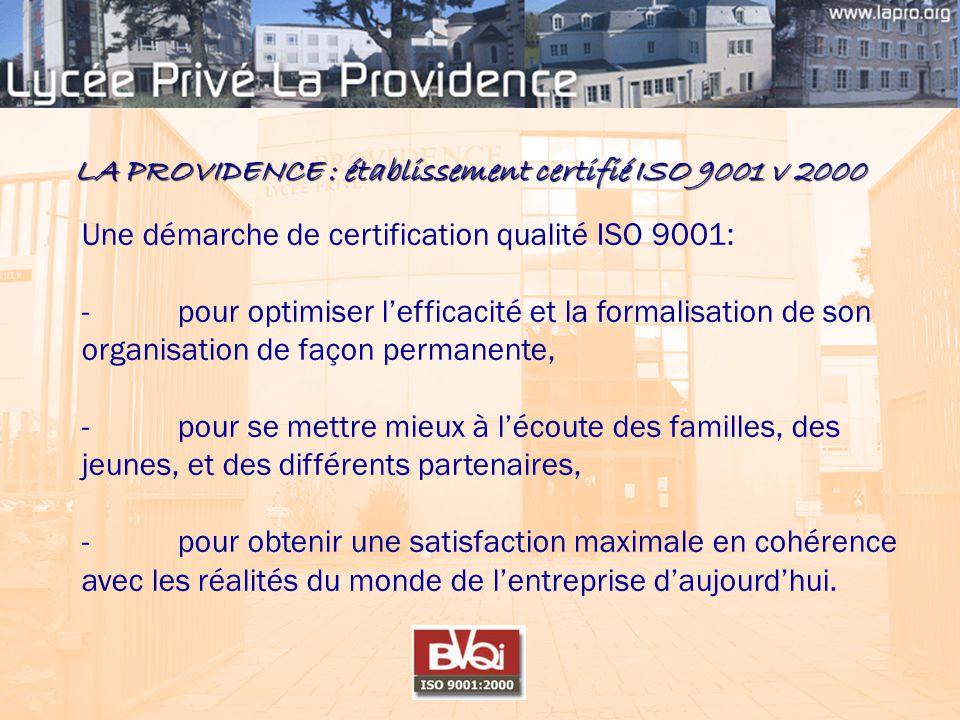 LA PROVIDENCE : établissement certifié ISO 9001 v 2000 Une démarche de certification qualité ISO 9001: - pour optimiser l'efficacité et la formalisation de son organisation de façon permanente, - pour se mettre mieux à l'écoute des familles, des jeunes, et des différents partenaires, - pour obtenir une satisfaction maximale en cohérence avec les réalités du monde de l'entreprise d'aujourd'hui.