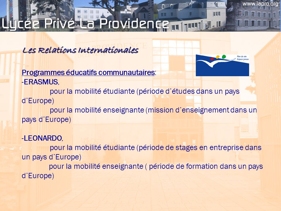 Les Relations Internationales Programmes éducatifs communautaires: -ERASMUS, pour la mobilité étudiante (période d'études dans un pays d'Europe) pour la mobilité enseignante (mission d'enseignement dans un pays d'Europe) -LEONARDO, pour la mobilité étudiante (période de stages en entreprise dans un pays d'Europe) pour la mobilité enseignante ( période de formation dans un pays d'Europe)