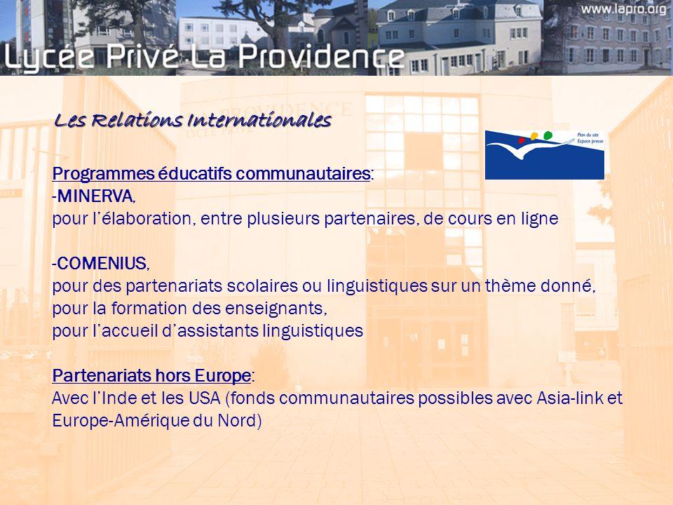 Les Relations Internationales Programmes éducatifs communautaires: -MINERVA, pour l'élaboration, entre plusieurs partenaires, de cours en ligne -COMENIUS, pour des partenariats scolaires ou linguistiques sur un thème donné, pour la formation des enseignants, pour l'accueil d'assistants linguistiques Partenariats hors Europe: Avec l'Inde et les USA (fonds communautaires possibles avec Asia-link et Europe-Amérique du Nord)