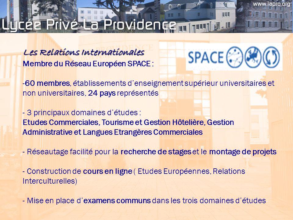 Les Relations Internationales Membre du Réseau Européen SPACE : -60 membres, établissements d'enseignement supérieur universitaires et non universitaires, 24 pays représentés - 3 principaux domaines d'études : Etudes Commerciales, Tourisme et Gestion Hôtelière, Gestion Administrative et Langues Etrangères Commerciales - Réseautage facilité pour la recherche de stages et le montage de projets - Construction de cours en ligne ( Etudes Européennes, Relations Interculturelles) - Mise en place d'examens communs dans les trois domaines d'études